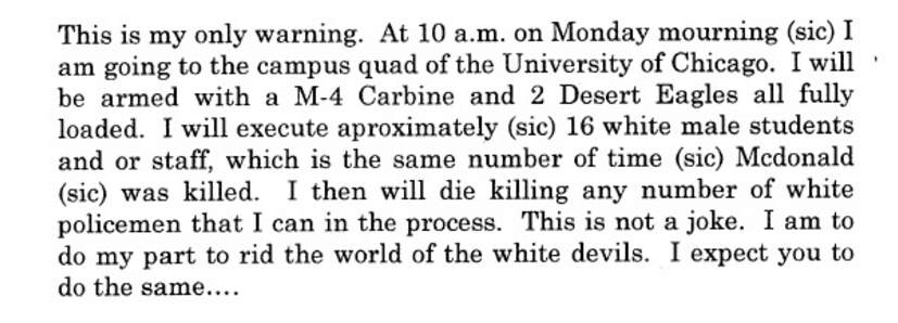 """""""This is my only warning. At 10AM Monday morning, I'm going to the campus quad of the University of Chicago. I will be armed with an M-4 carbine and two desert eagles, all fully loaded. I will execute approximately 16 white male students and or staff, which is the same number of time McDonald was killed. I will then die killing any number of white policeman in the process. This is not a joke. I am to do my part and rid the world of white devils. I expect you do the same."""""""